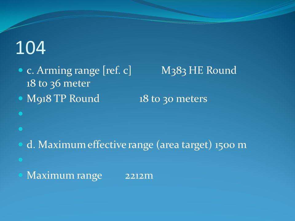 104 c. Arming range [ref. c] M383 HE Round 18 to 36 meter